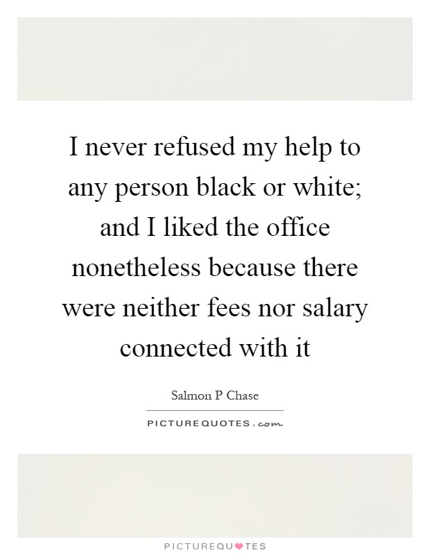 I never refused my help to any person black or white; and I liked the office nonetheless because there were neither fees nor salary connected with it Picture Quote #1