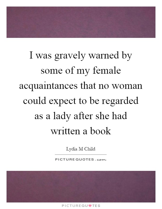 I was gravely warned by some of my female acquaintances that no woman could expect to be regarded as a lady after she had written a book Picture Quote #1