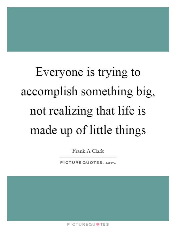 Everyone is trying to accomplish something big, not realizing that life is made up of little things Picture Quote #1