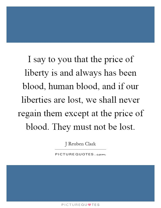 I say to you that the price of liberty is and always has been blood, human blood, and if our liberties are lost, we shall never regain them except at the price of blood. They must not be lost Picture Quote #1