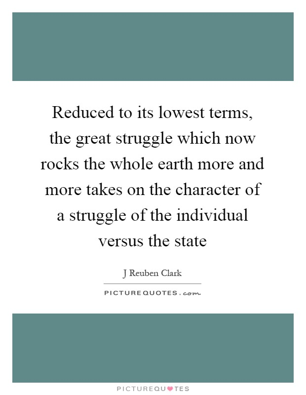 Reduced to its lowest terms, the great struggle which now rocks the whole earth more and more takes on the character of a struggle of the individual versus the state Picture Quote #1