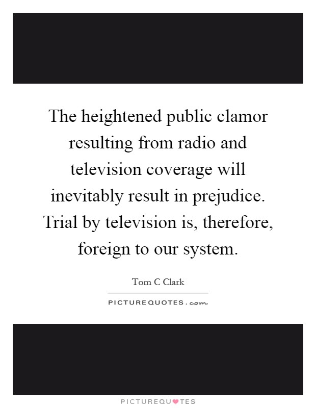 The heightened public clamor resulting from radio and television coverage will inevitably result in prejudice. Trial by television is, therefore, foreign to our system Picture Quote #1