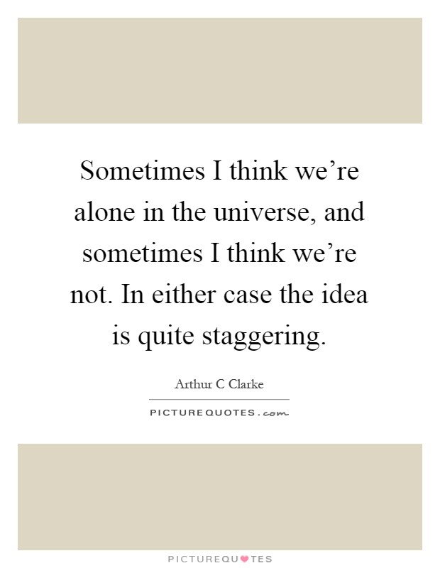 Sometimes I think we're alone in the universe, and sometimes I think we're not. In either case the idea is quite staggering Picture Quote #1