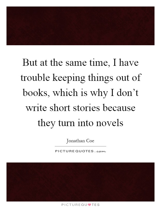 But at the same time, I have trouble keeping things out of books, which is why I don't write short stories because they turn into novels Picture Quote #1