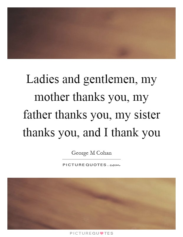 Ladies and gentlemen, my mother thanks you, my father thanks you, my sister thanks you, and I thank you Picture Quote #1