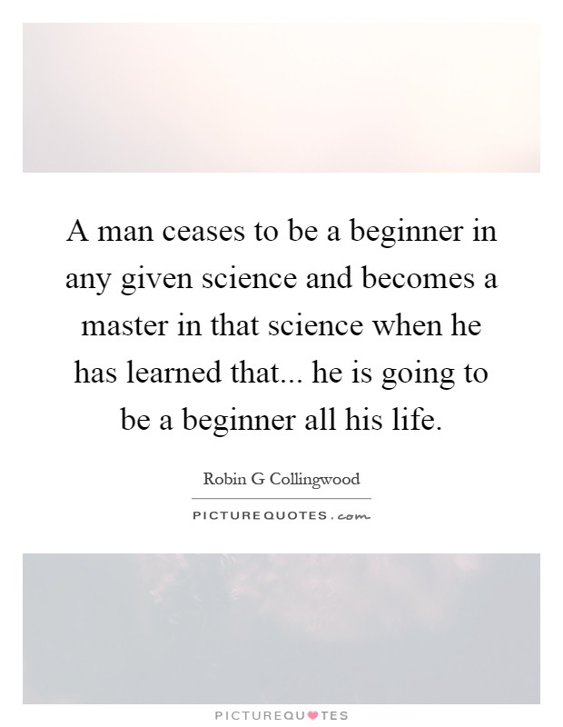 A man ceases to be a beginner in any given science and becomes a master in that science when he has learned that... he is going to be a beginner all his life Picture Quote #1