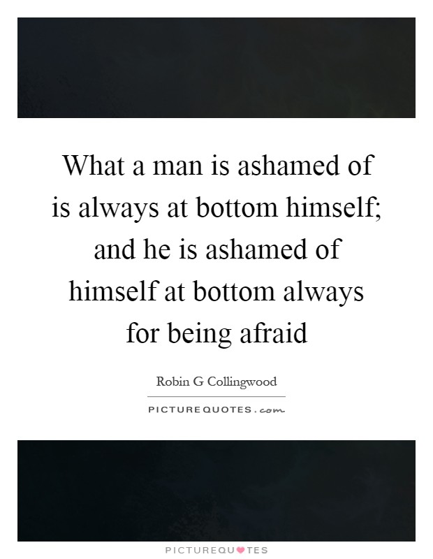 What a man is ashamed of is always at bottom himself; and he is ashamed of himself at bottom always for being afraid Picture Quote #1