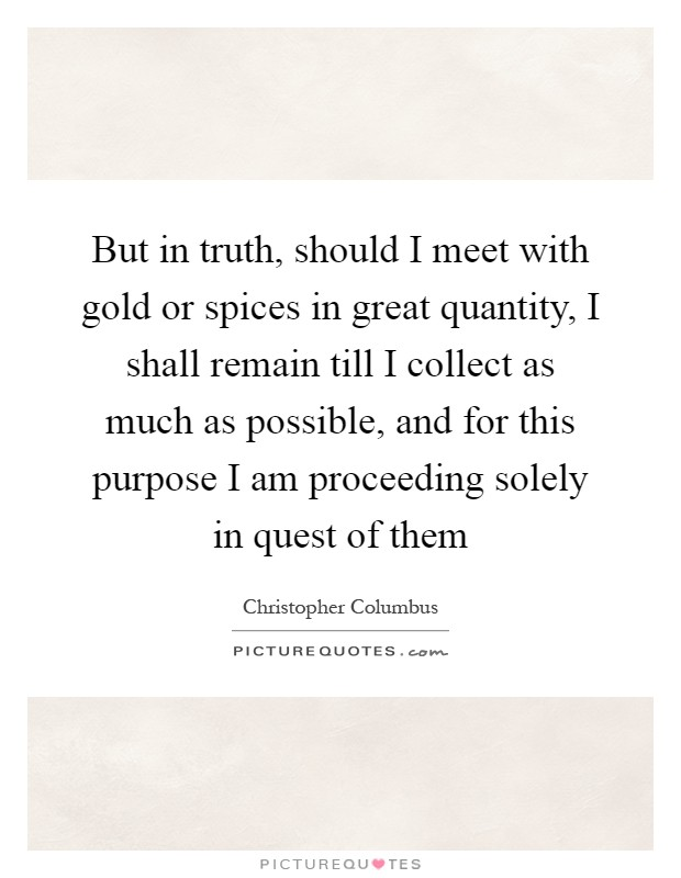 But in truth, should I meet with gold or spices in great quantity, I shall remain till I collect as much as possible, and for this purpose I am proceeding solely in quest of them Picture Quote #1