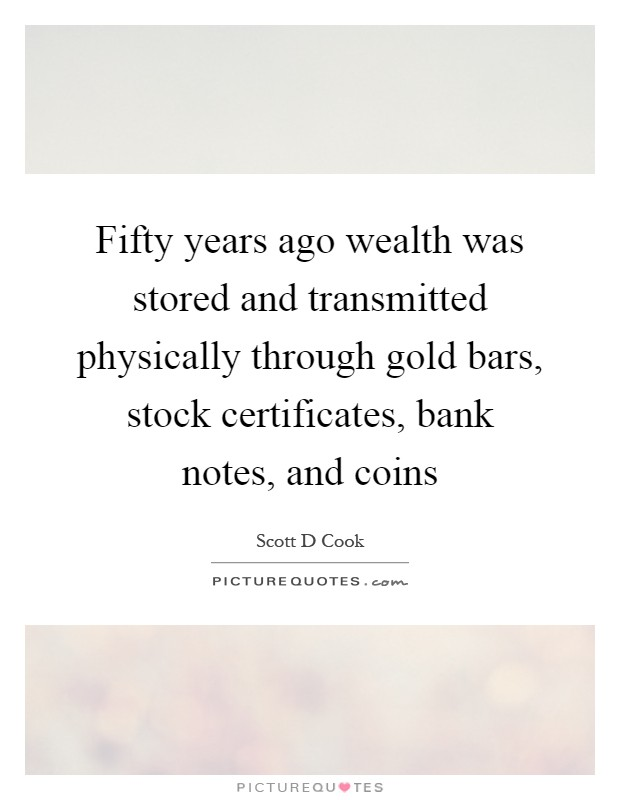 Fifty years ago wealth was stored and transmitted physically through gold bars, stock certificates, bank notes, and coins Picture Quote #1