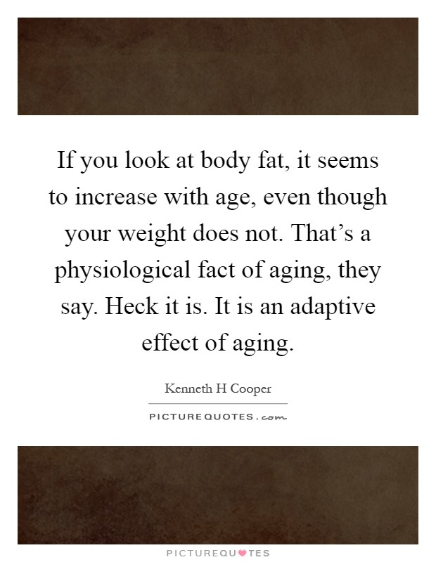 If you look at body fat, it seems to increase with age, even though your weight does not. That's a physiological fact of aging, they say. Heck it is. It is an adaptive effect of aging Picture Quote #1