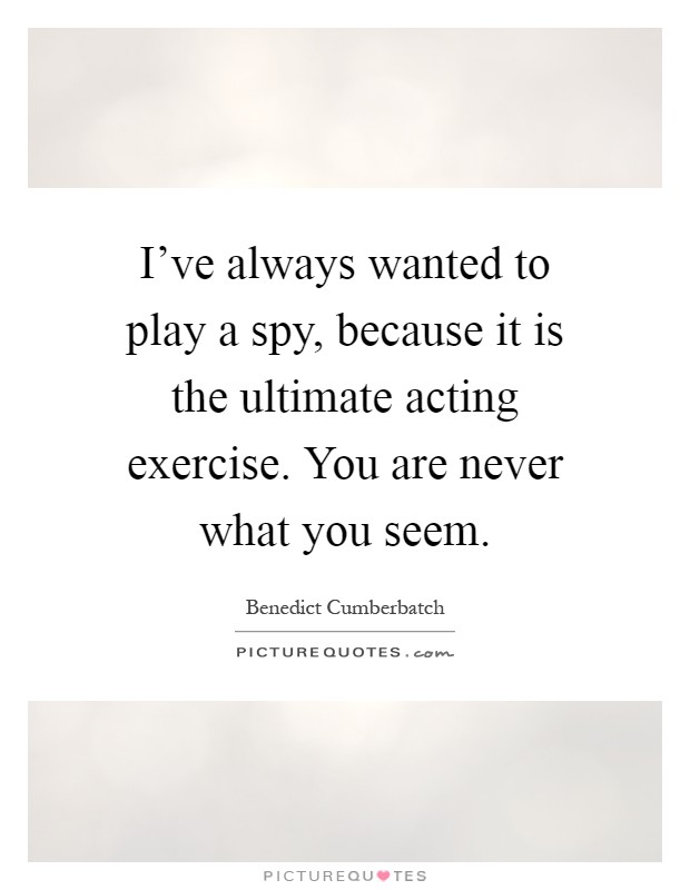 I've always wanted to play a spy, because it is the ultimate acting exercise. You are never what you seem Picture Quote #1