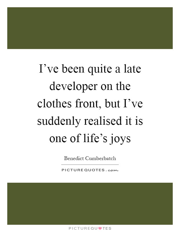 I've been quite a late developer on the clothes front, but I've suddenly realised it is one of life's joys Picture Quote #1