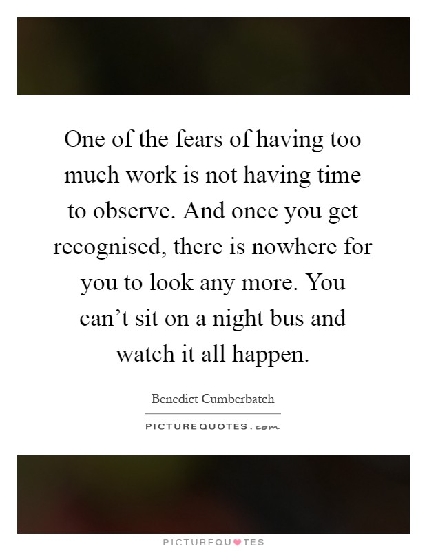 One of the fears of having too much work is not having time to observe. And once you get recognised, there is nowhere for you to look any more. You can't sit on a night bus and watch it all happen Picture Quote #1