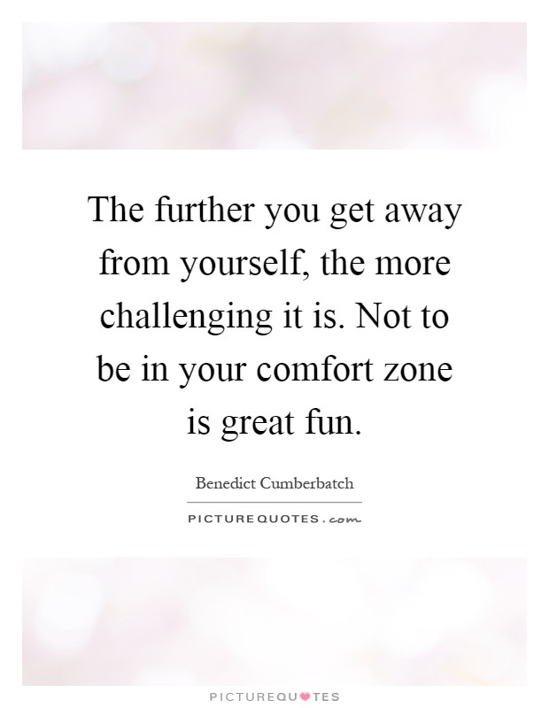 The further you get away from yourself, the more challenging it is. Not to be in your comfort zone is great fun Picture Quote #1