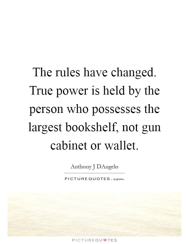 The rules have changed. True power is held by the person who possesses the largest bookshelf, not gun cabinet or wallet Picture Quote #1