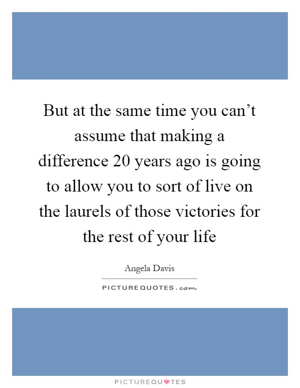 But at the same time you can't assume that making a difference 20 years ago is going to allow you to sort of live on the laurels of those victories for the rest of your life Picture Quote #1