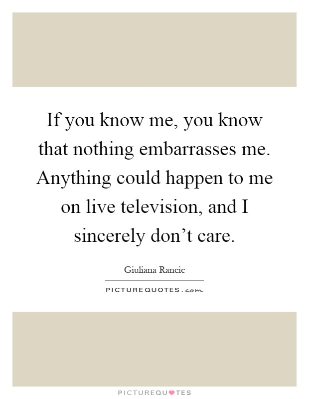 If you know me, you know that nothing embarrasses me. Anything could happen to me on live television, and I sincerely don't care Picture Quote #1