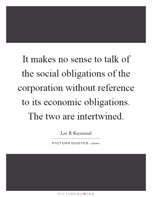 It makes no sense to talk of the social obligations of the corporation without reference to its economic obligations. The two are intertwined Picture Quote #1