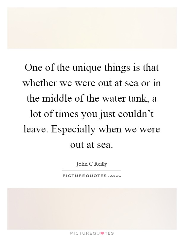 One of the unique things is that whether we were out at sea or in the middle of the water tank, a lot of times you just couldn't leave. Especially when we were out at sea Picture Quote #1