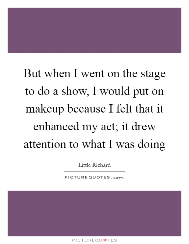 But when I went on the stage to do a show, I would put on makeup because I felt that it enhanced my act; it drew attention to what I was doing Picture Quote #1