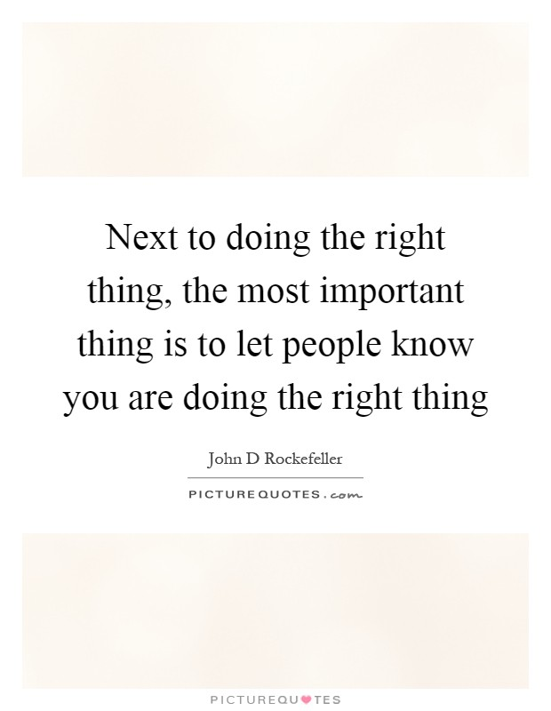 Next to doing the right thing, the most important thing is to let people know you are doing the right thing Picture Quote #1