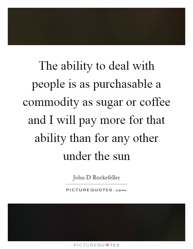 The ability to deal with people is as purchasable a commodity as sugar or coffee and I will pay more for that ability than for any other under the sun Picture Quote #1