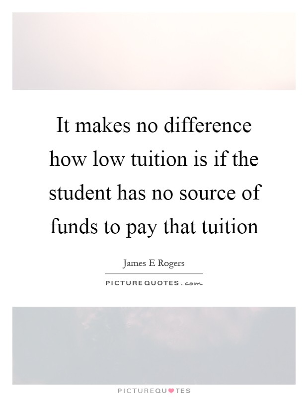 It makes no difference how low tuition is if the student has no source of funds to pay that tuition Picture Quote #1