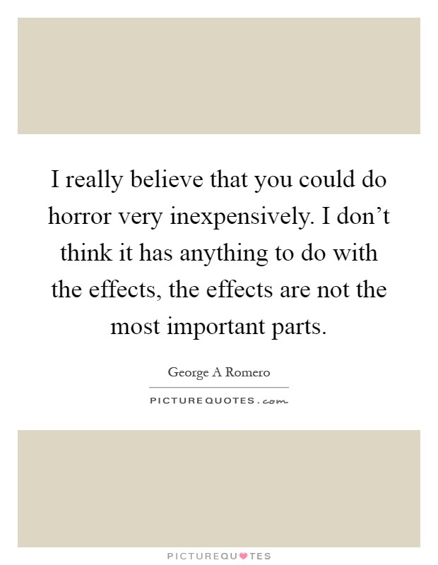 I really believe that you could do horror very inexpensively. I don't think it has anything to do with the effects, the effects are not the most important parts Picture Quote #1