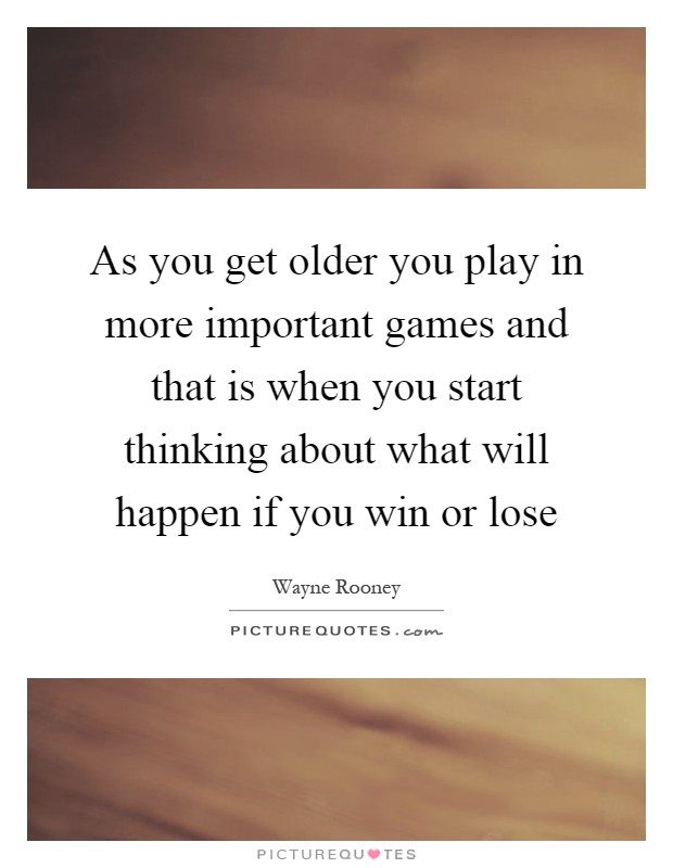 As you get older you play in more important games and that is when you start thinking about what will happen if you win or lose Picture Quote #1