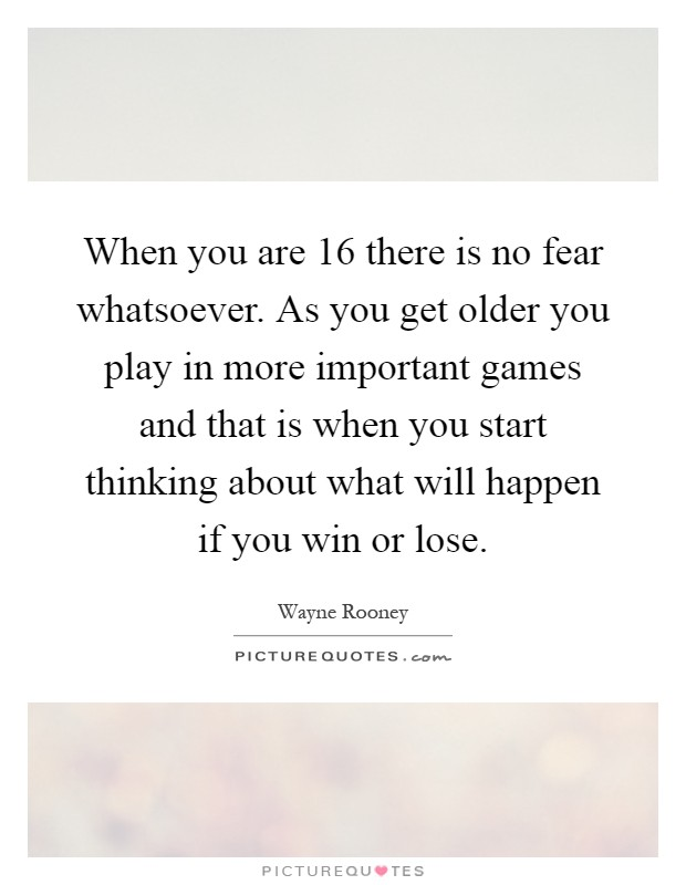 When you are 16 there is no fear whatsoever. As you get older you play in more important games and that is when you start thinking about what will happen if you win or lose Picture Quote #1