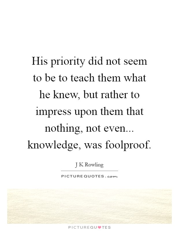 His priority did not seem to be to teach them what he knew, but rather to impress upon them that nothing, not even... knowledge, was foolproof Picture Quote #1