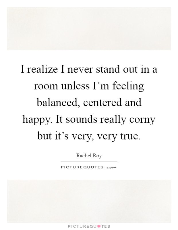 I realize I never stand out in a room unless I'm feeling balanced, centered and happy. It sounds really corny but it's very, very true Picture Quote #1