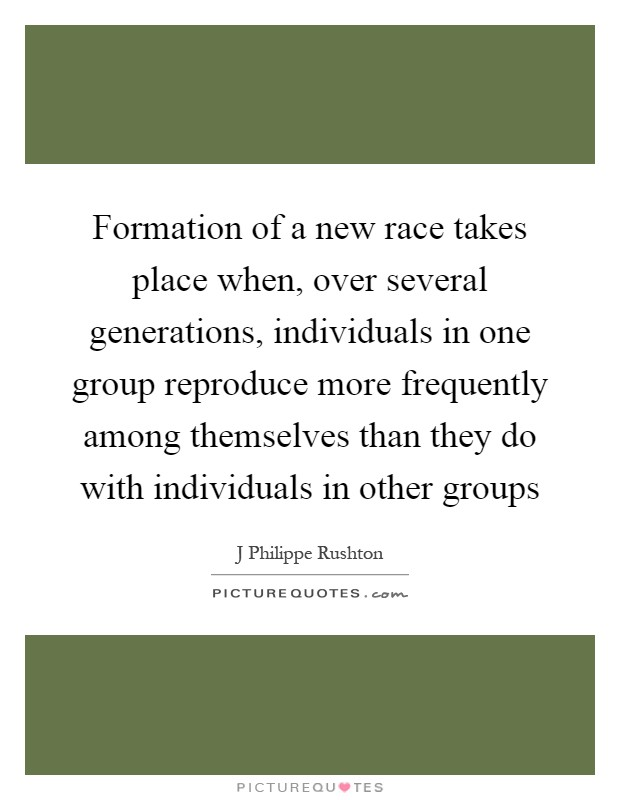 Formation of a new race takes place when, over several generations, individuals in one group reproduce more frequently among themselves than they do with individuals in other groups Picture Quote #1