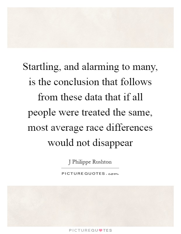 Startling, and alarming to many, is the conclusion that follows from these data that if all people were treated the same, most average race differences would not disappear Picture Quote #1