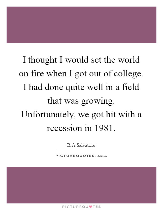 I thought I would set the world on fire when I got out of college. I had done quite well in a field that was growing. Unfortunately, we got hit with a recession in 1981 Picture Quote #1