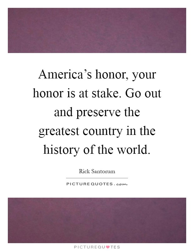 America's honor, your honor is at stake. Go out and preserve the greatest country in the history of the world Picture Quote #1