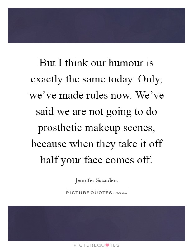 But I think our humour is exactly the same today. Only, we've made rules now. We've said we are not going to do prosthetic makeup scenes, because when they take it off half your face comes off Picture Quote #1