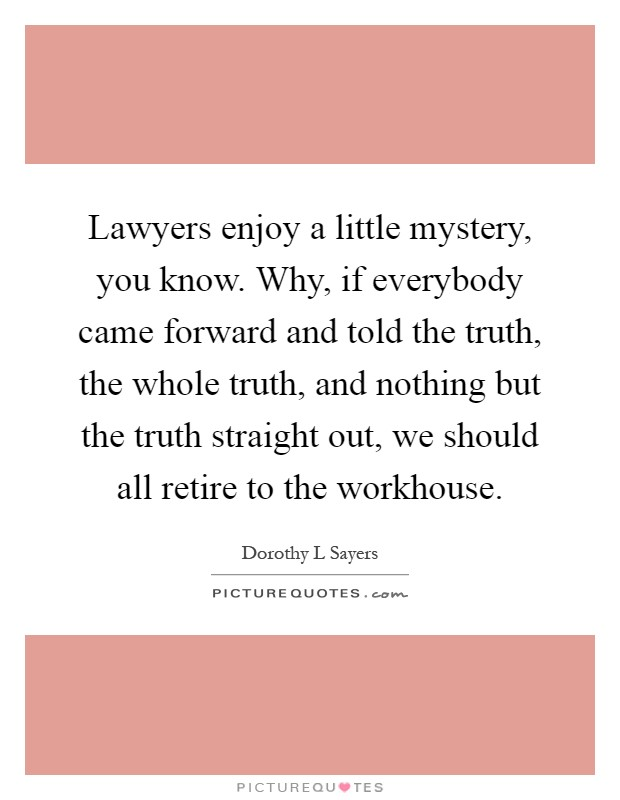 Lawyers enjoy a little mystery, you know. Why, if everybody came forward and told the truth, the whole truth, and nothing but the truth straight out, we should all retire to the workhouse Picture Quote #1