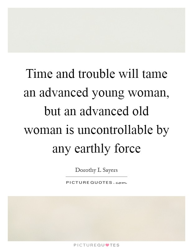Time and trouble will tame an advanced young woman, but an advanced old woman is uncontrollable by any earthly force Picture Quote #1