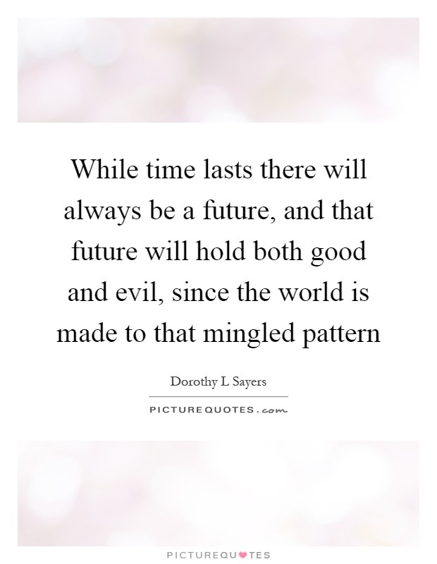 While time lasts there will always be a future, and that future will hold both good and evil, since the world is made to that mingled pattern Picture Quote #1