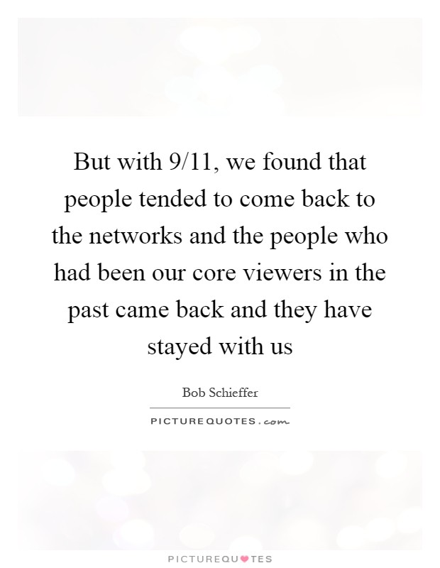But with 9/11, we found that people tended to come back to the networks and the people who had been our core viewers in the past came back and they have stayed with us Picture Quote #1