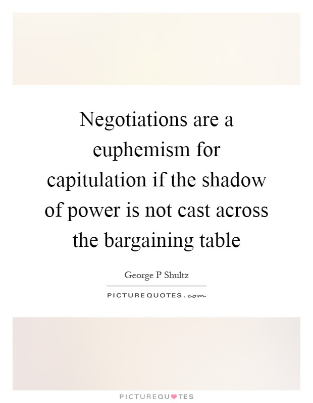 Negotiations are a euphemism for capitulation if the shadow of power is not cast across the bargaining table Picture Quote #1