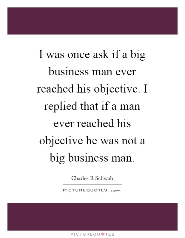 I was once ask if a big business man ever reached his objective. I replied that if a man ever reached his objective he was not a big business man Picture Quote #1