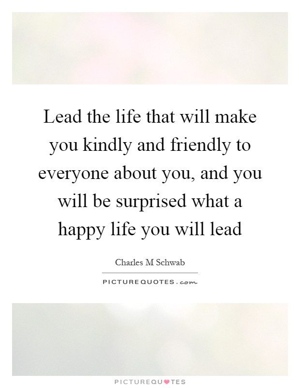 Lead the life that will make you kindly and friendly to everyone about you, and you will be surprised what a happy life you will lead Picture Quote #1