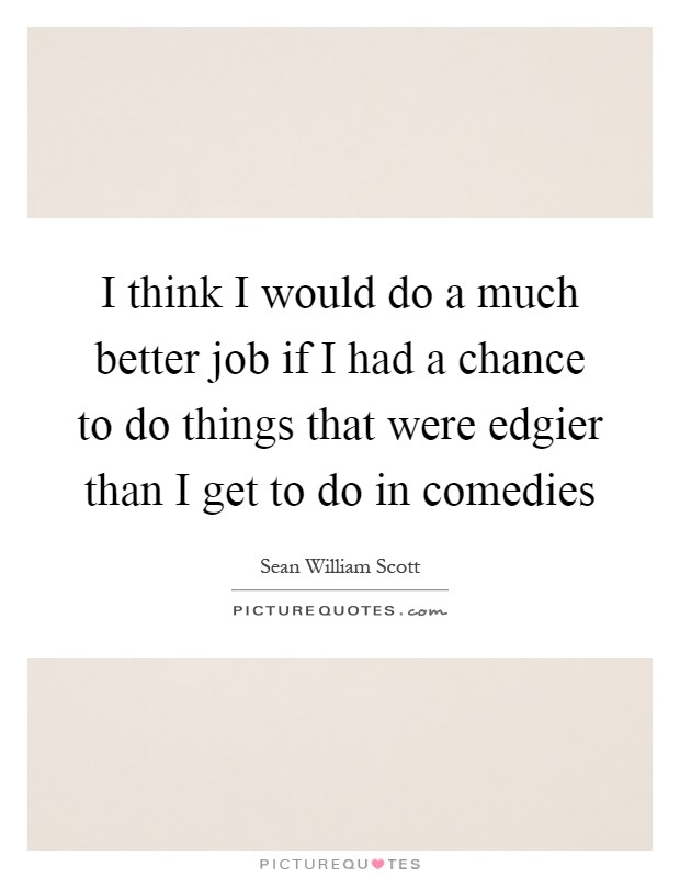 I think I would do a much better job if I had a chance to do things that were edgier than I get to do in comedies Picture Quote #1
