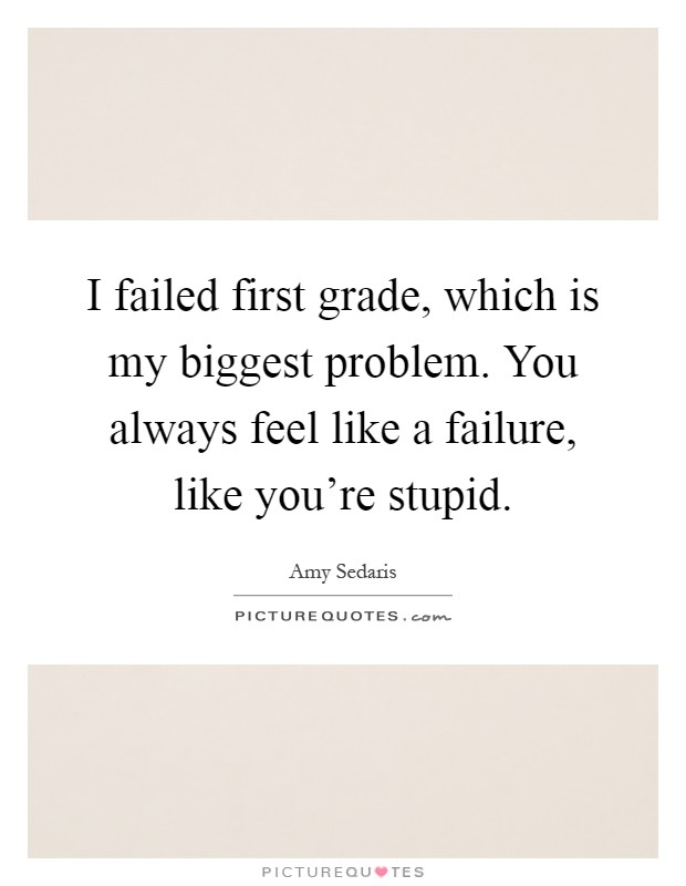 I failed first grade, which is my biggest problem. You always feel like a failure, like you're stupid Picture Quote #1