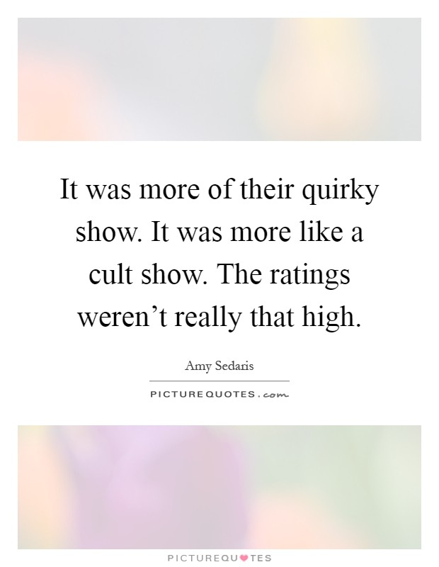 It was more of their quirky show. It was more like a cult show. The ratings weren't really that high Picture Quote #1