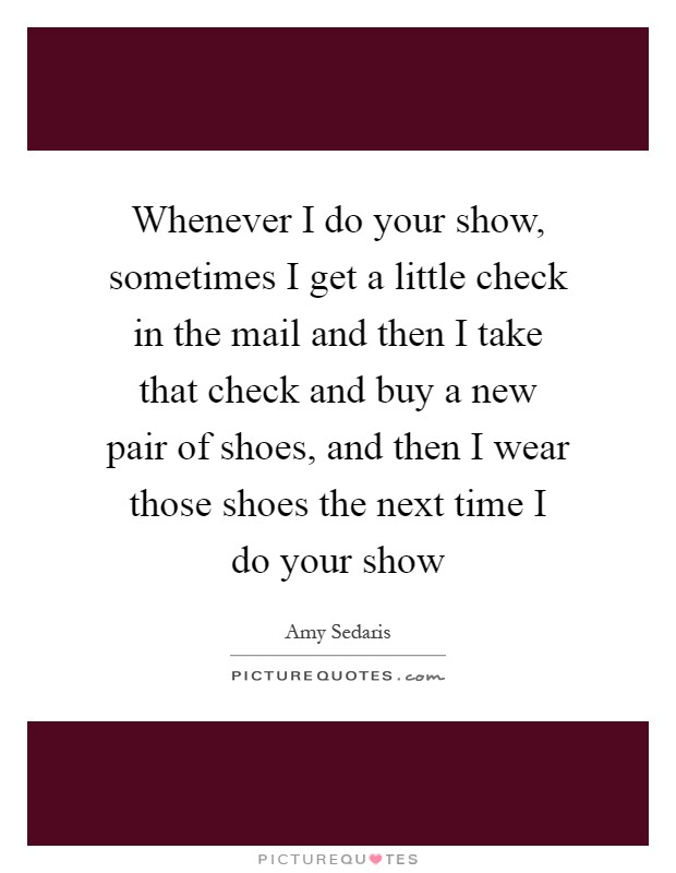 Whenever I do your show, sometimes I get a little check in the mail and then I take that check and buy a new pair of shoes, and then I wear those shoes the next time I do your show Picture Quote #1