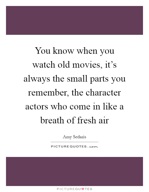 You know when you watch old movies, it's always the small parts you remember, the character actors who come in like a breath of fresh air Picture Quote #1
