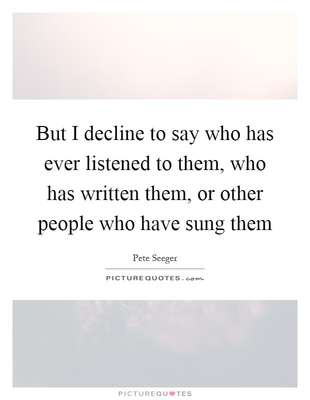 But I decline to say who has ever listened to them, who has written them, or other people who have sung them Picture Quote #1